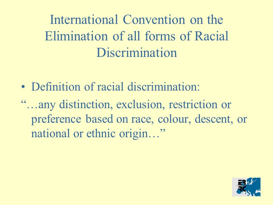 International Convention on the Elimination of all forms of Racial Discrimination Definition of racial discrimination: …any distinction, exclusion, restriction or preference based on race, colour, descent, or national or ethnic origin…