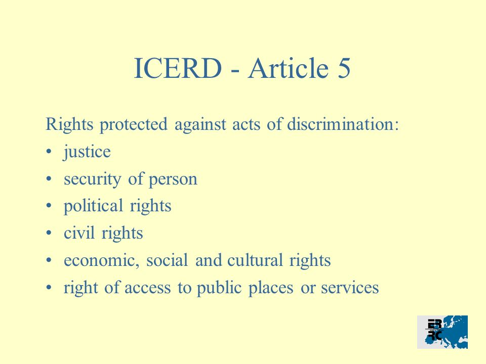 ICERD - Article 5 Rights protected against acts of discrimination: justice security of person political rights civil rights economic, social and cultural rights right of access to public places or services