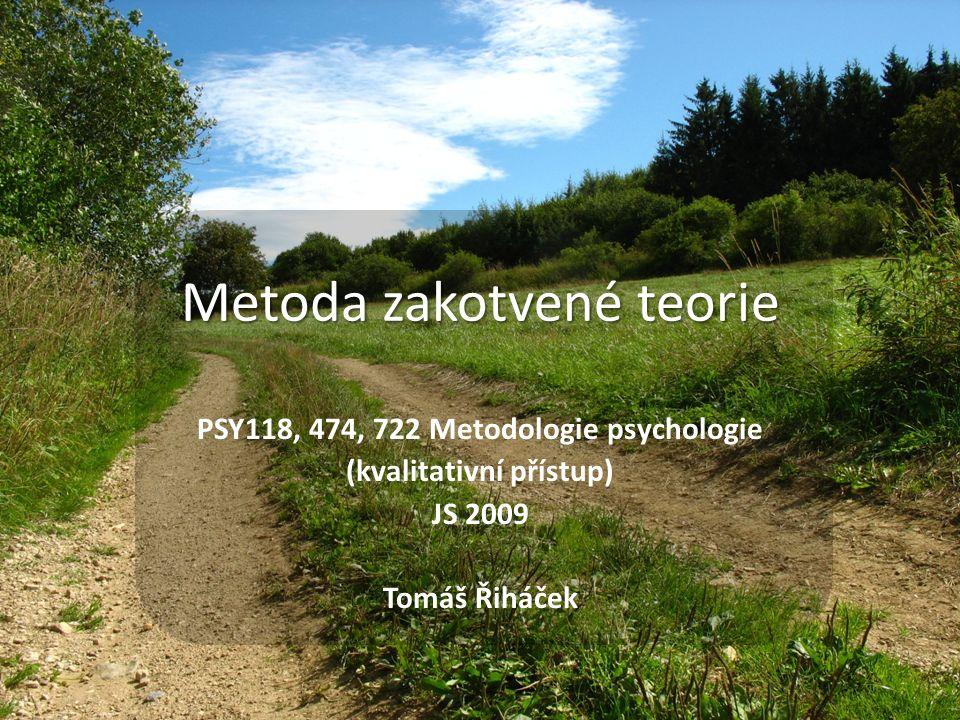 Metoda zakotvené teorie PSY118, 474, 722 Metodologie psychologie (kvalitativní přístup) JS 2009 Tomáš Řiháček