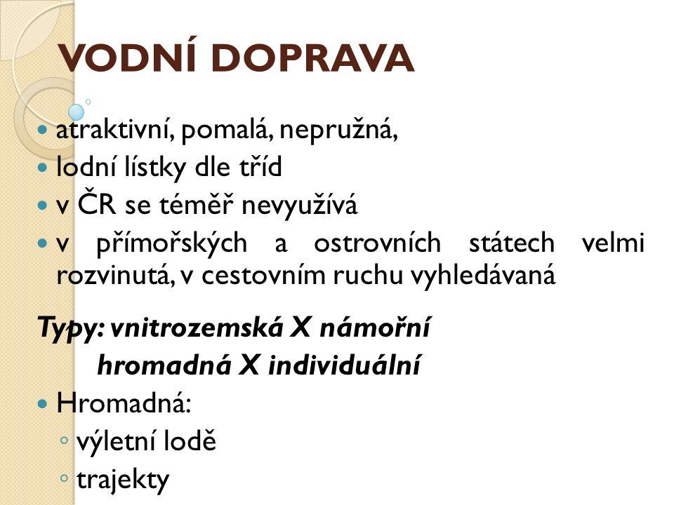 VODNÍ DOPRAVA atraktivní, pomalá, nepružná, lodní lístky dle tříd v ČR se téměř nevyužívá v přímořských a ostrovních státech velmi rozvinutá, v cestov