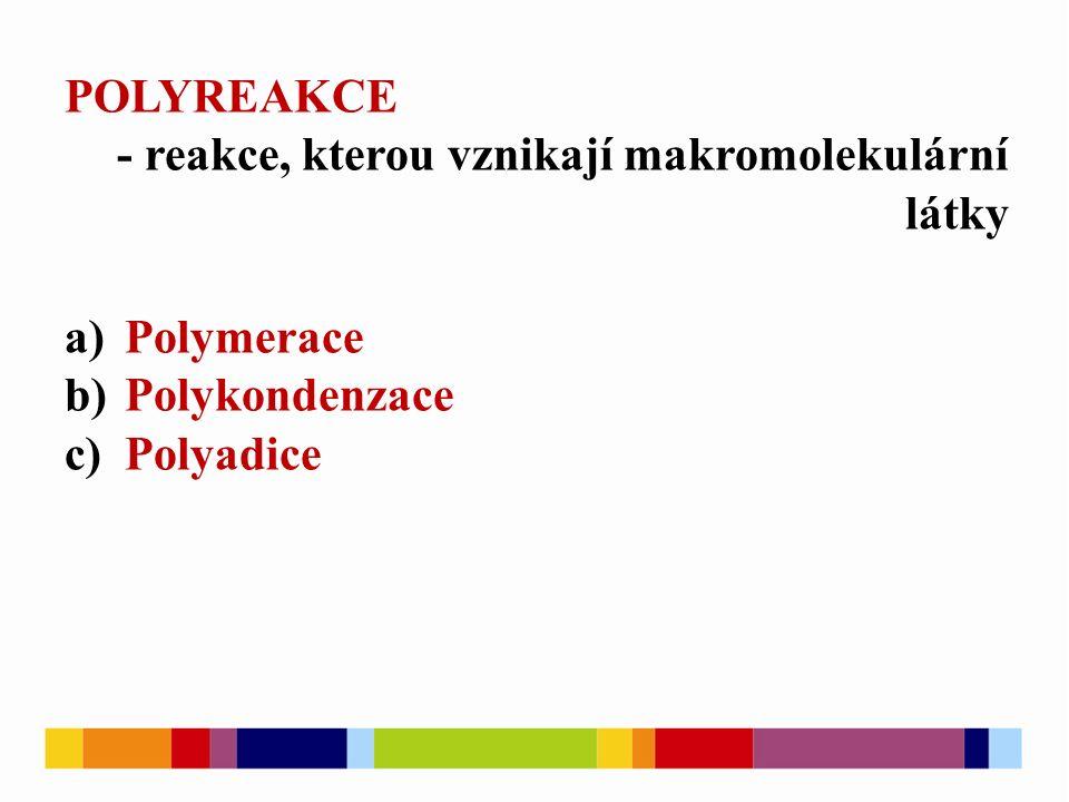POLYREAKCE - reakce, kterou vznikají makromolekulární látky a)Polymerace b)Polykondenzace c)Polyadice