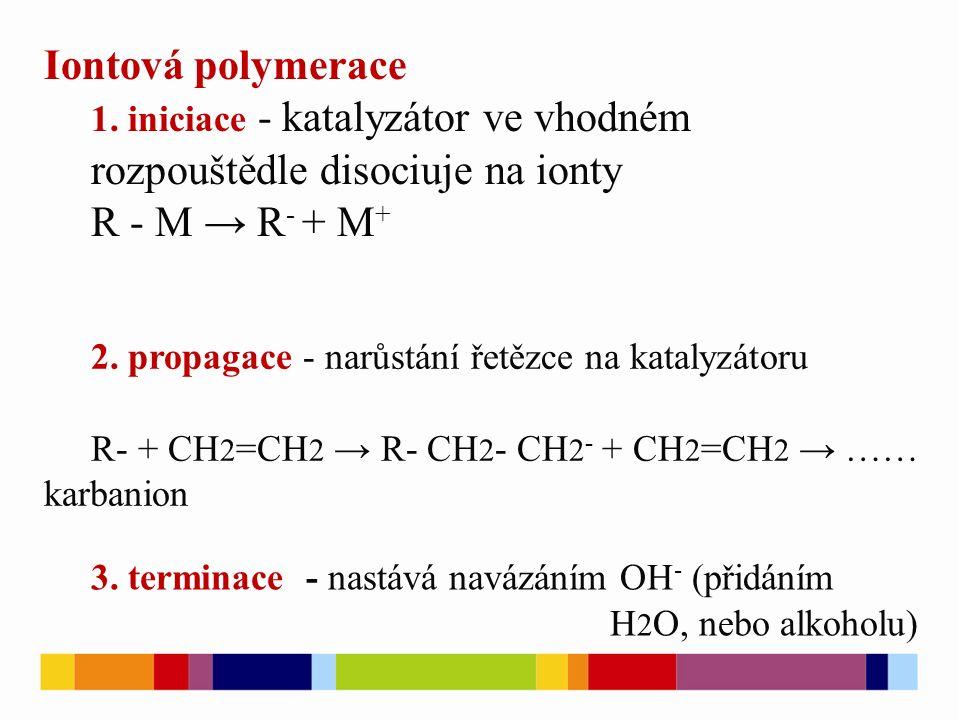 Iontová polymerace 1. iniciace - katalyzátor ve vhodném rozpouštědle disociuje na ionty R - M → R - + M + 2. propagace - narůstání řetězce na katalyzá
