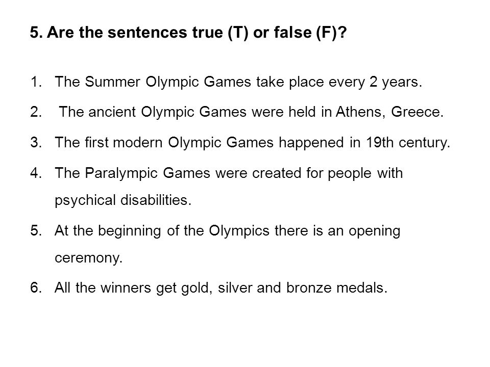 5. Are the sentences true (T) or false (F). 1.The Summer Olympic Games take place every 2 years.