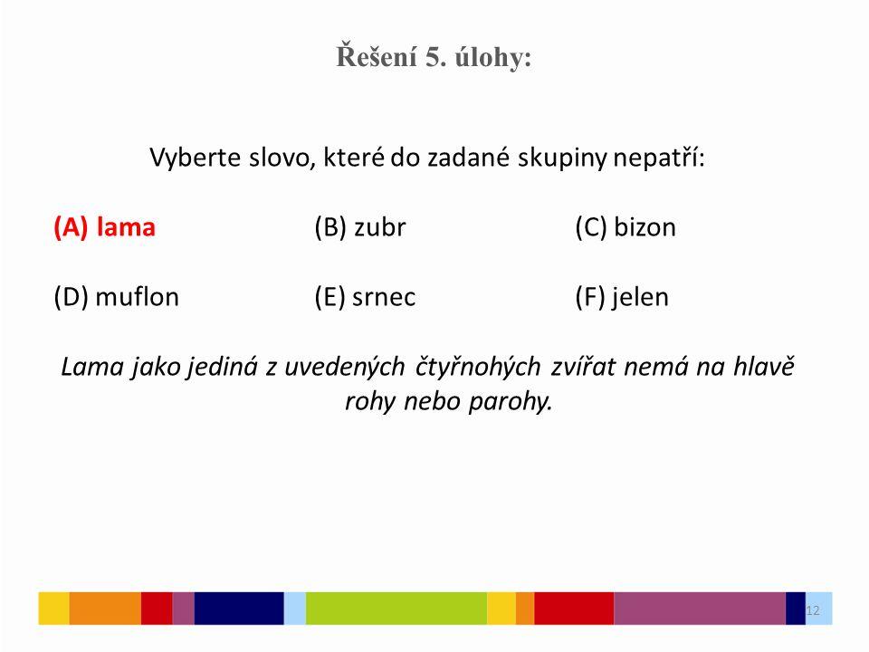 12 Řešení 5. úlohy: Vyberte slovo, které do zadané skupiny nepatří: (A)lama(B) zubr(C) bizon (D) muflon(E) srnec(F) jelen Lama jako jediná z uvedených