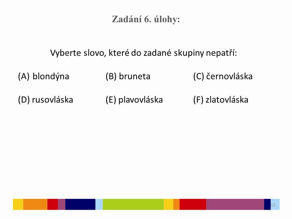 13 Zadání 6. úlohy: Vyberte slovo, které do zadané skupiny nepatří: (A)blondýna(B) bruneta(C) černovláska (D) rusovláska(E) plavovláska(F) zlatovláska