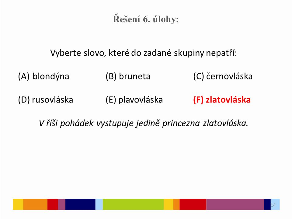 14 Řešení 6. úlohy: Vyberte slovo, které do zadané skupiny nepatří: (A)blondýna(B) bruneta(C) černovláska (D) rusovláska(E) plavovláska(F) zlatovláska