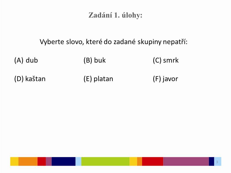 3 Zadání 1. úlohy: Vyberte slovo, které do zadané skupiny nepatří: (A)dub(B) buk(C) smrk (D) kaštan(E) platan(F) javor 3