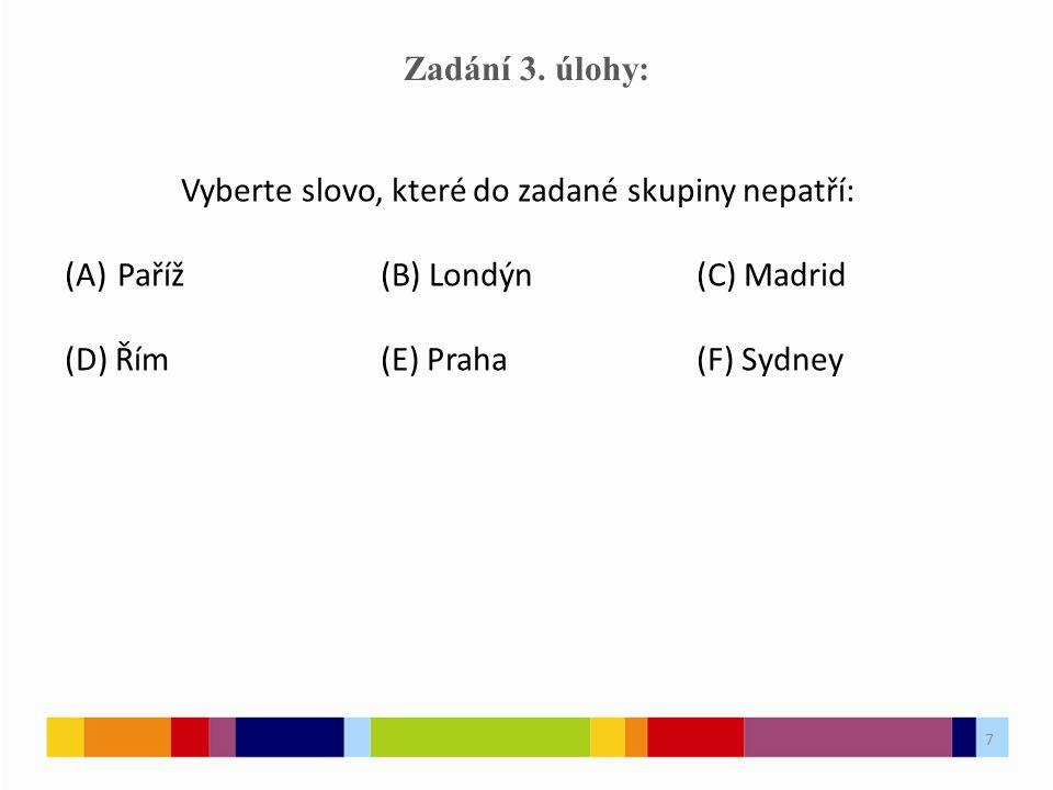 7 Zadání 3. úlohy: Vyberte slovo, které do zadané skupiny nepatří: (A)Paříž(B) Londýn(C) Madrid (D) Řím(E) Praha(F) Sydney 7