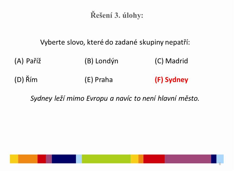 8 Řešení 3. úlohy: Vyberte slovo, které do zadané skupiny nepatří: (A)Paříž(B) Londýn(C) Madrid (D) Řím(E) Praha(F) Sydney Sydney leží mimo Evropu a n