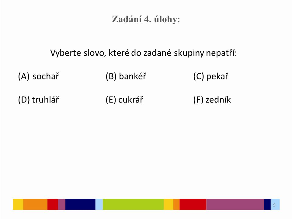 9 Zadání 4. úlohy: Vyberte slovo, které do zadané skupiny nepatří: (A)sochař(B) bankéř(C) pekař (D) truhlář(E) cukrář(F) zedník 9
