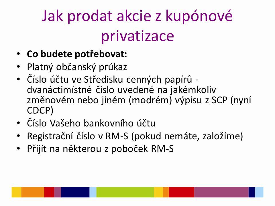 Jak prodat akcie z kupónové privatizace Co budete potřebovat: Platný občanský průkaz Číslo účtu ve Středisku cenných papírů - dvanáctimístné číslo uvedené na jakémkoliv změnovém nebo jiném (modrém) výpisu z SCP (nyní CDCP) Číslo Vašeho bankovního účtu Registrační číslo v RM-S (pokud nemáte, založíme) Přijít na některou z poboček RM-S