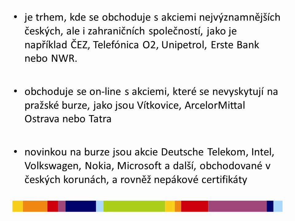 je zaměřená na drobné a střední investory, kteří mají zájem o investování na kapitálovém trhu mezi největší výhody obchodování na české burze RM-S patří široká nabídka akciových titulů a certifikátů obchodovaných v českých korunách