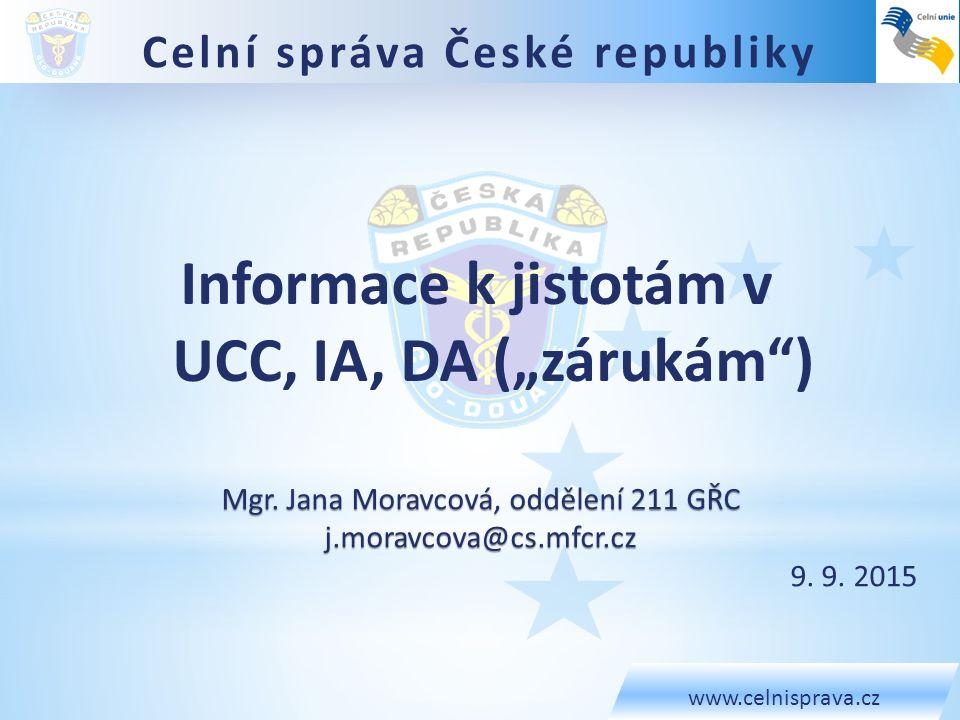 Celní správa České republiky www.celnisprava.cz Mgr. Jana Moravcová, oddělení 211 GŘC j.moravcova@cs.mfcr.cz 9. 9. 2015 Informace k jistotám v UCC, IA