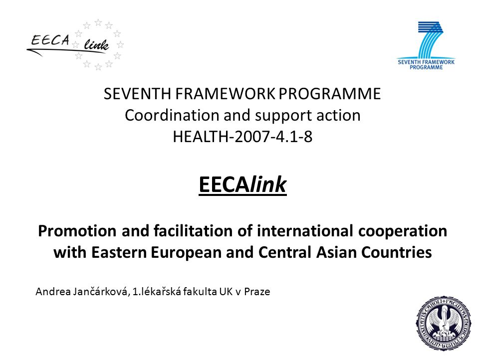 SEVENTH FRAMEWORK PROGRAMME Coordination and support action HEALTH-2007-4.1-8 EECAlink Promotion and facilitation of international cooperation with Eastern European and Central Asian Countries Andrea Jančárková, 1.lékařská fakulta UK v Praze