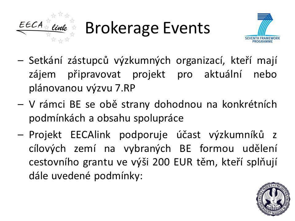 Brokerage Events –Setkání zástupců výzkumných organizací, kteří mají zájem připravovat projekt pro aktuální nebo plánovanou výzvu 7.RP –V rámci BE se obě strany dohodnou na konkrétních podmínkách a obsahu spolupráce –Projekt EECAlink podporuje účast výzkumníků z cílových zemí na vybraných BE formou udělení cestovního grantu ve výši 200 EUR těm, kteří splňují dále uvedené podmínky: