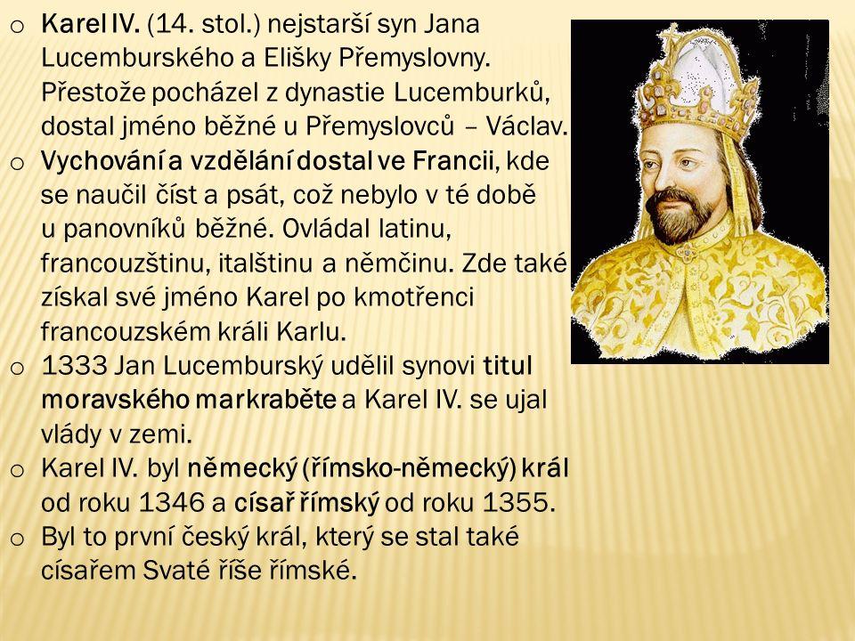 o Karel IV. (14. stol.) nejstarší syn Jana Lucemburského a Elišky Přemyslovny. Přestože pocházel z dynastie Lucemburků, dostal jméno běžné u Přemyslov