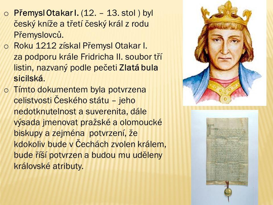 o Přemysl Otakar I. (12. – 13. stol ) byl český kníže a třetí český král z rodu Přemyslovců. o Roku 1212 získal Přemysl Otakar I. za podporu krále Fri