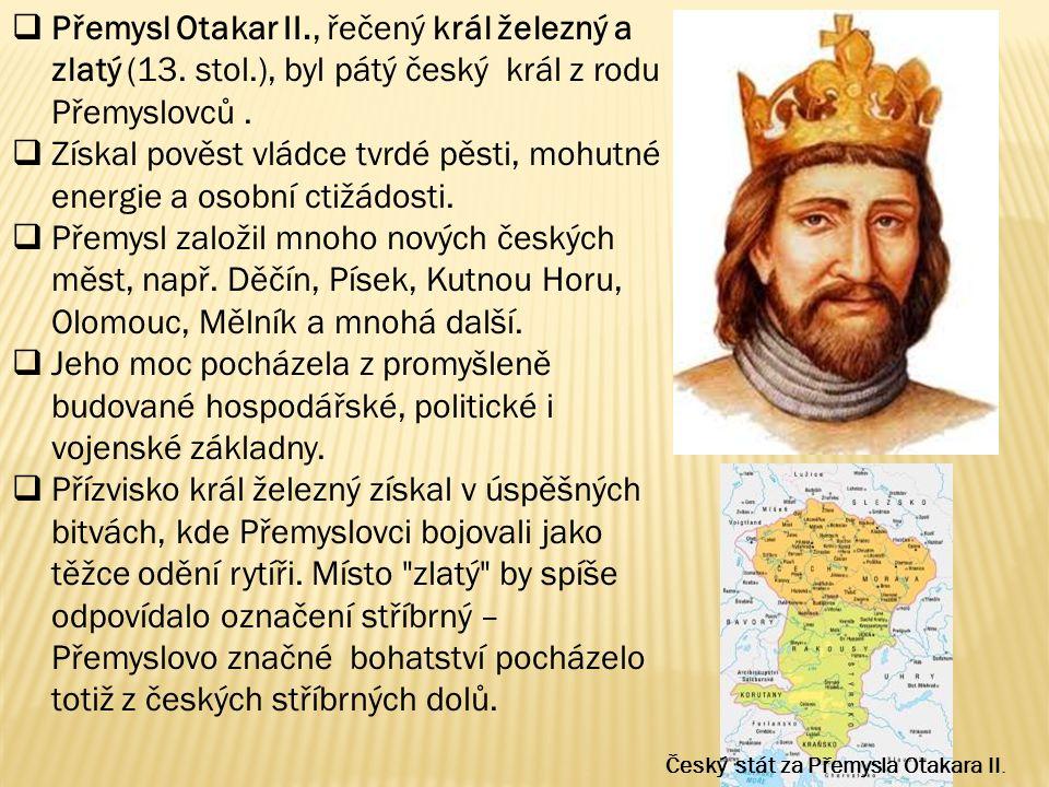  Přemysl Otakar II., řečený král železný a zlatý (13. stol.), byl pátý český král z rodu Přemyslovců.  Získal pověst vládce tvrdé pěsti, mohutné ene