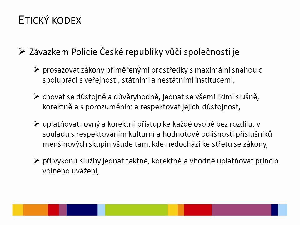  Závazkem Policie České republiky vůči společnosti je  prosazovat zákony přiměřenými prostředky s maximální snahou o spolupráci s veřejností, státními a nestátními institucemi,  chovat se důstojně a důvěryhodně, jednat se všemi lidmi slušně, korektně a s porozuměním a respektovat jejich důstojnost,  uplatňovat rovný a korektní přístup ke každé osobě bez rozdílu, v souladu s respektováním kulturní a hodnotové odlišnosti příslušníků menšinových skupin všude tam, kde nedochází ke střetu se zákony,  při výkonu služby jednat taktně, korektně a vhodně uplatňovat princip volného uvážení, E TICKÝ KODEX