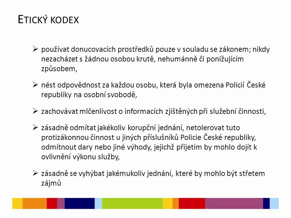  používat donucovacích prostředků pouze v souladu se zákonem; nikdy nezacházet s žádnou osobou krutě, nehumánně či ponižujícím způsobem,  nést odpovědnost za každou osobu, která byla omezena Policií České republiky na osobní svobodě,  zachovávat mlčenlivost o informacích zjištěných při služební činnosti,  zásadně odmítat jakékoliv korupční jednání, netolerovat tuto protizákonnou činnost u jiných příslušníků Policie České republiky, odmítnout dary nebo jiné výhody, jejichž přijetím by mohlo dojít k ovlivnění výkonu služby,  zásadně se vyhýbat jakémukoliv jednání, které by mohlo být střetem zájmů E TICKÝ KODEX