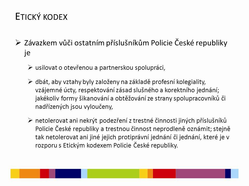  Závazkem vůči ostatním příslušníkům Policie České republiky je  usilovat o otevřenou a partnerskou spolupráci,  dbát, aby vztahy byly založeny na základě profesní kolegiality, vzájemné úcty, respektování zásad slušného a korektního jednání; jakékoliv formy šikanování a obtěžování ze strany spolupracovníků či nadřízených jsou vyloučeny,  netolerovat ani nekrýt podezření z trestné činnosti jiných příslušníků Policie České republiky a trestnou činnost neprodleně oznámit; stejně tak netolerovat ani jiné jejich protiprávní jednání či jednání, které je v rozporu s Etickým kodexem Policie České republiky.