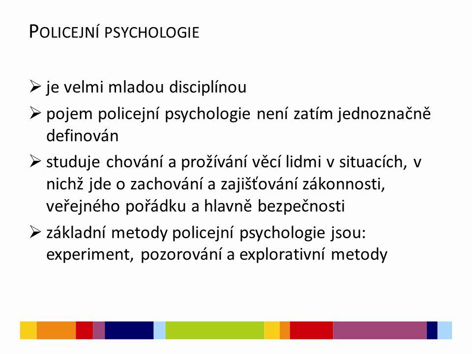 P OLICEJNÍ PSYCHOLOGIE  je velmi mladou disciplínou  pojem policejní psychologie není zatím jednoznačně definován  studuje chování a prožívání věcí lidmi v situacích, v nichž jde o zachování a zajišťování zákonnosti, veřejného pořádku a hlavně bezpečnosti  základní metody policejní psychologie jsou: experiment, pozorování a explorativní metody