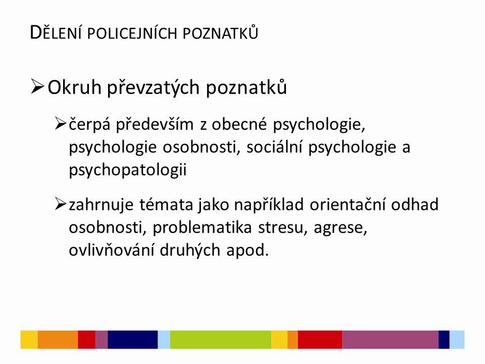  Okruh převzatých poznatků  čerpá především z obecné psychologie, psychologie osobnosti, sociální psychologie a psychopatologii  zahrnuje témata jako například orientační odhad osobnosti, problematika stresu, agrese, ovlivňování druhých apod.
