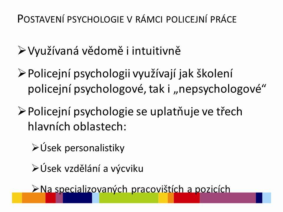 """ Využívaná vědomě i intuitivně  Policejní psychologii využívají jak školení policejní psychologové, tak i """"nepsychologové  Policejní psychologie se uplatňuje ve třech hlavních oblastech:  Úsek personalistiky  Úsek vzdělání a výcviku  Na specializovaných pracovištích a pozicích P OSTAVENÍ PSYCHOLOGIE V RÁMCI POLICEJNÍ PRÁCE"""
