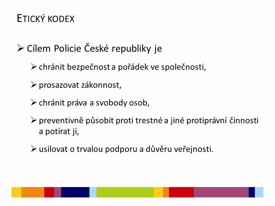  Cílem Policie České republiky je  chránit bezpečnost a pořádek ve společnosti,  prosazovat zákonnost,  chránit práva a svobody osob,  preventivně působit proti trestné a jiné protiprávní činnosti a potírat ji,  usilovat o trvalou podporu a důvěru veřejnosti.