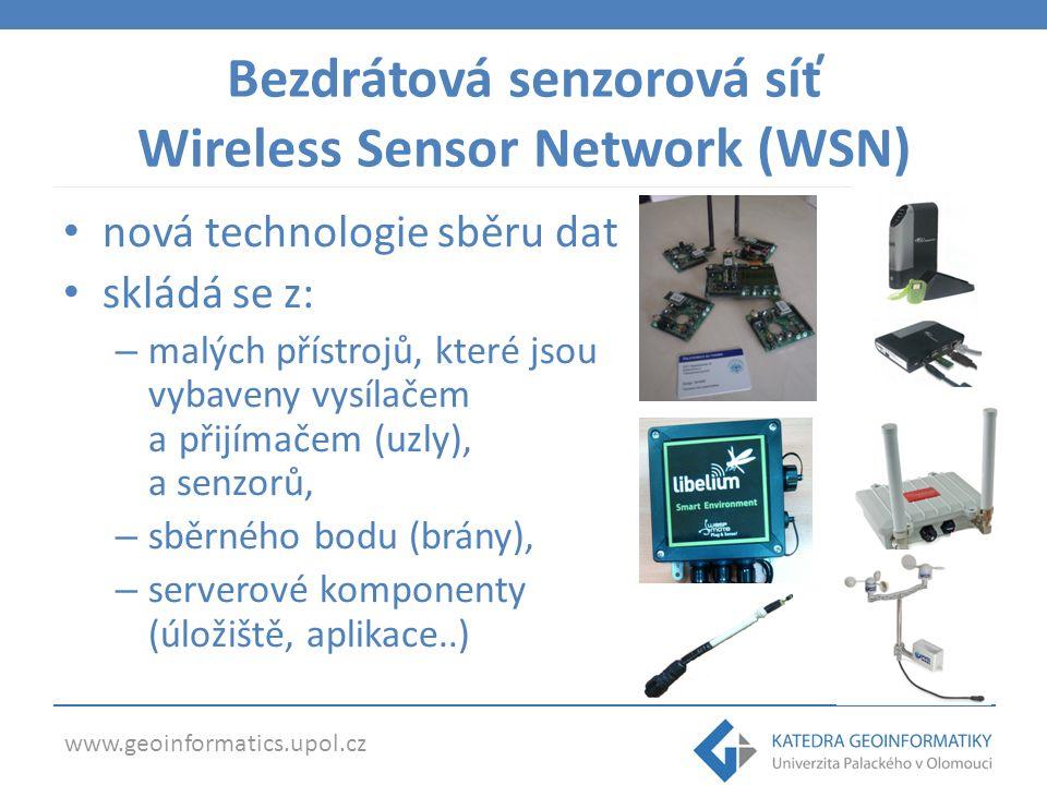 www.geoinformatics.upol.cz Bezdrátová senzorová síť Wireless Sensor Network (WSN) nová technologie sběru dat skládá se z: – malých přístrojů, které jsou vybaveny vysílačem a přijímačem (uzly), a senzorů, – sběrného bodu (brány), – serverové komponenty (úložiště, aplikace..)