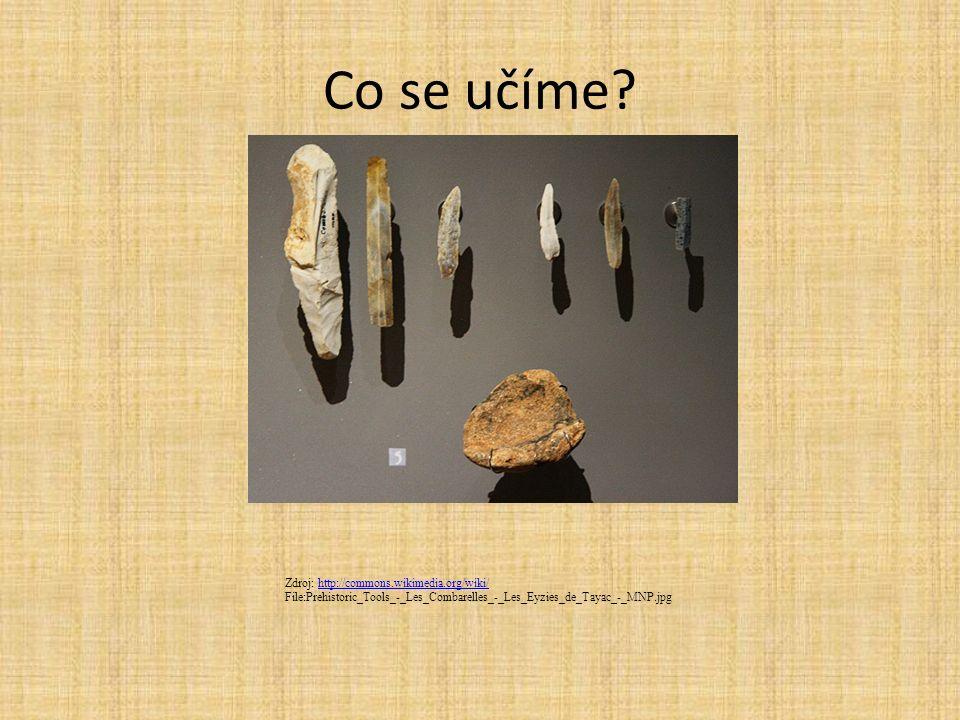 Co se učíme? Zdroj: http://commons.wikimedia.org/wiki/http://commons.wikimedia.org/wiki/ File:Prehistoric_Tools_-_Les_Combarelles_-_Les_Eyzies_de_Taya