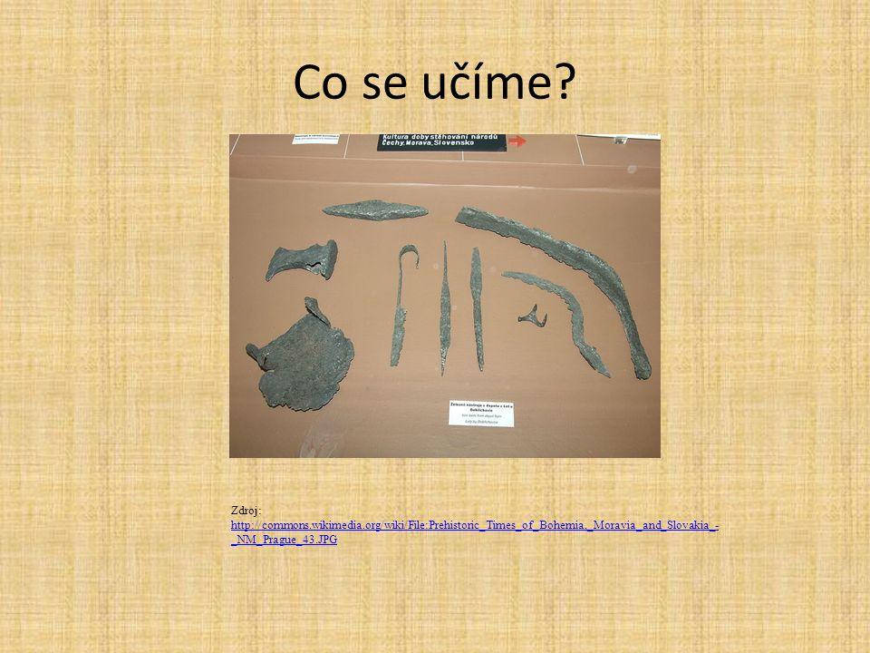 Co se učíme? Zdroj: http://commons.wikimedia.org/wiki/File:Prehistoric_Times_of_Bohemia,_Moravia_and_Slovakia_- _NM_Prague_43.JPG http://commons.wikim