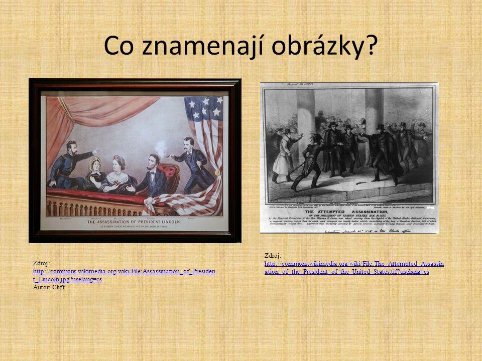 Co znamenají obrázky? Zdroj: http://commons.wikimedia.org/wiki/File:Assassination_of_Presiden t_Lincoln.jpg?uselang=cs http://commons.wikimedia.org/wi