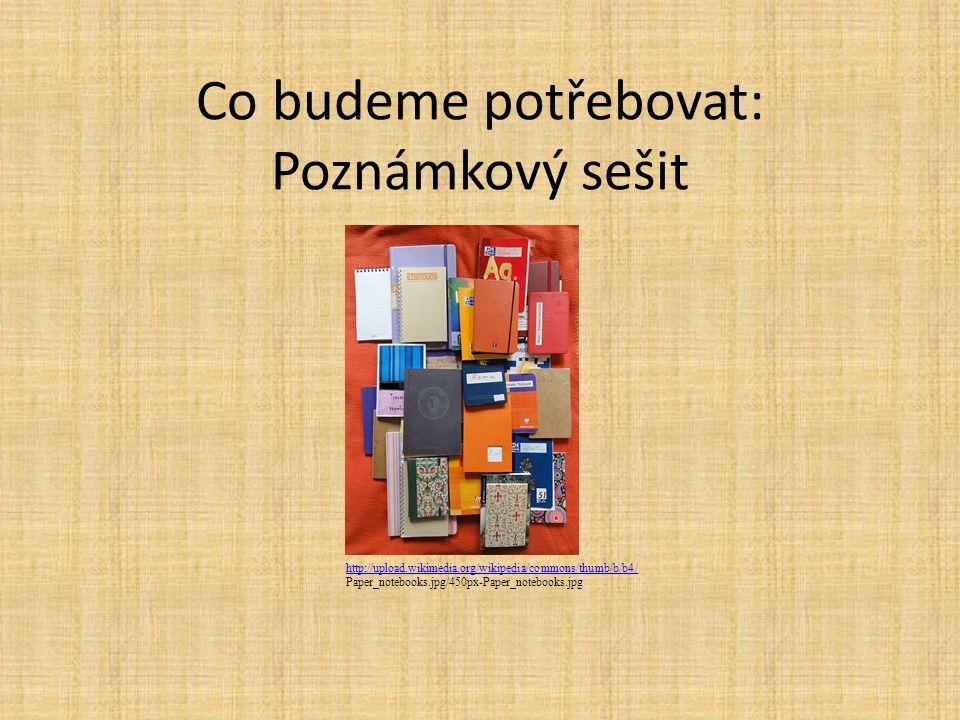 Co budeme potřebovat: Poznámkový sešit http://upload.wikimedia.org/wikipedia/commons/thumb/b/b4/ Paper_notebooks.jpg/450px-Paper_notebooks.jpg