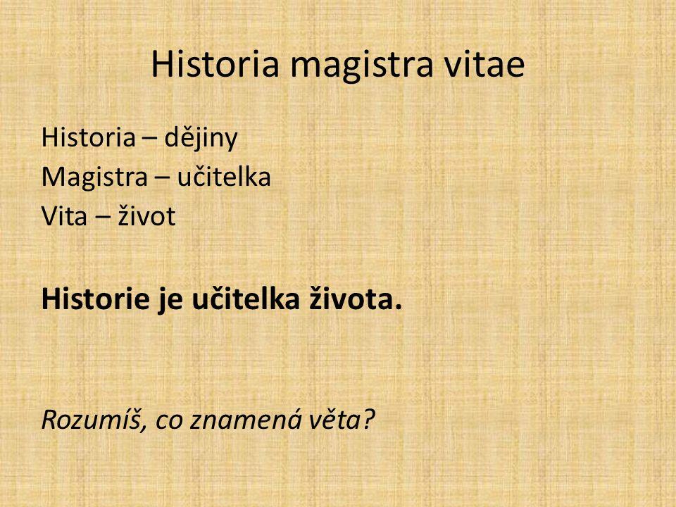 Historia – dějiny Magistra – učitelka Vita – život Historie je učitelka života.