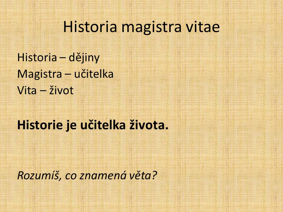 Historia – dějiny Magistra – učitelka Vita – život Historie je učitelka života. Rozumíš, co znamená věta?