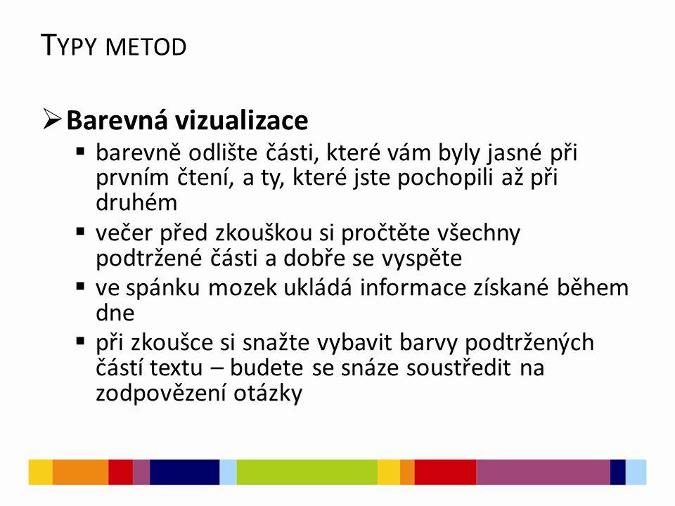 T YPY METOD  Barevná vizualizace  barevně odlište části, které vám byly jasné při prvním čtení, a ty, které jste pochopili až při druhém  večer před zkouškou si pročtěte všechny podtržené části a dobře se vyspěte  ve spánku mozek ukládá informace získané během dne  při zkoušce si snažte vybavit barvy podtržených částí textu – budete se snáze soustředit na zodpovězení otázky
