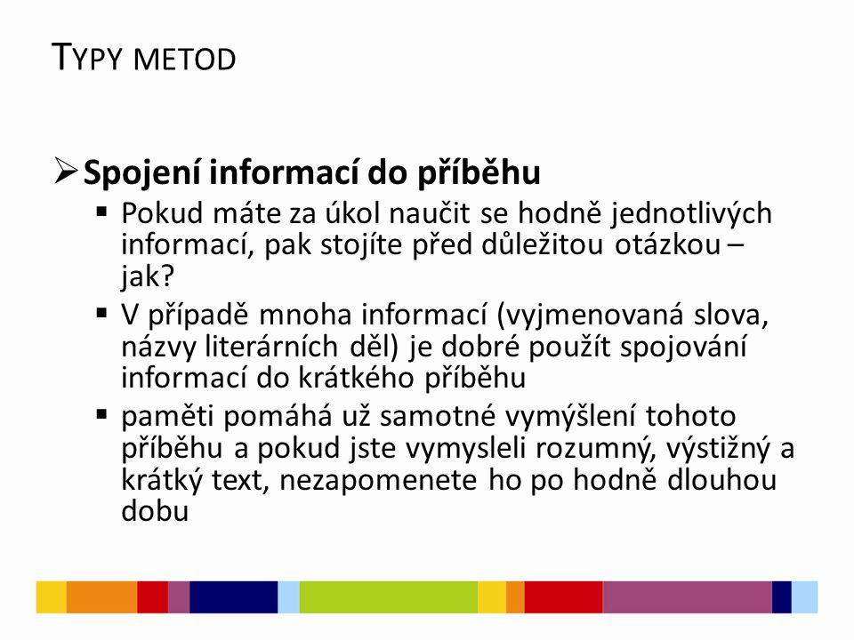 T YPY METOD  Spojení informací do příběhu  Pokud máte za úkol naučit se hodně jednotlivých informací, pak stojíte před důležitou otázkou – jak?  V