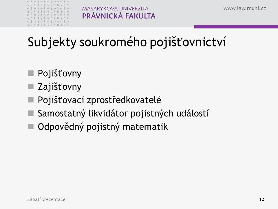 www.law.muni.cz Zápatí prezentace12 Subjekty soukromého pojišťovnictví Pojišťovny Zajišťovny Pojišťovací zprostředkovatelé Samostatný likvidátor pojis