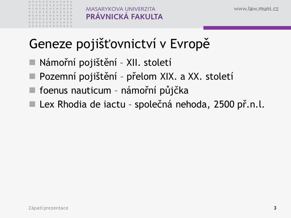 www.law.muni.cz Zápatí prezentace3 Geneze pojišťovnictví v Evropě Námořní pojištění – XII. století Pozemní pojištění – přelom XIX. a XX. století foenu