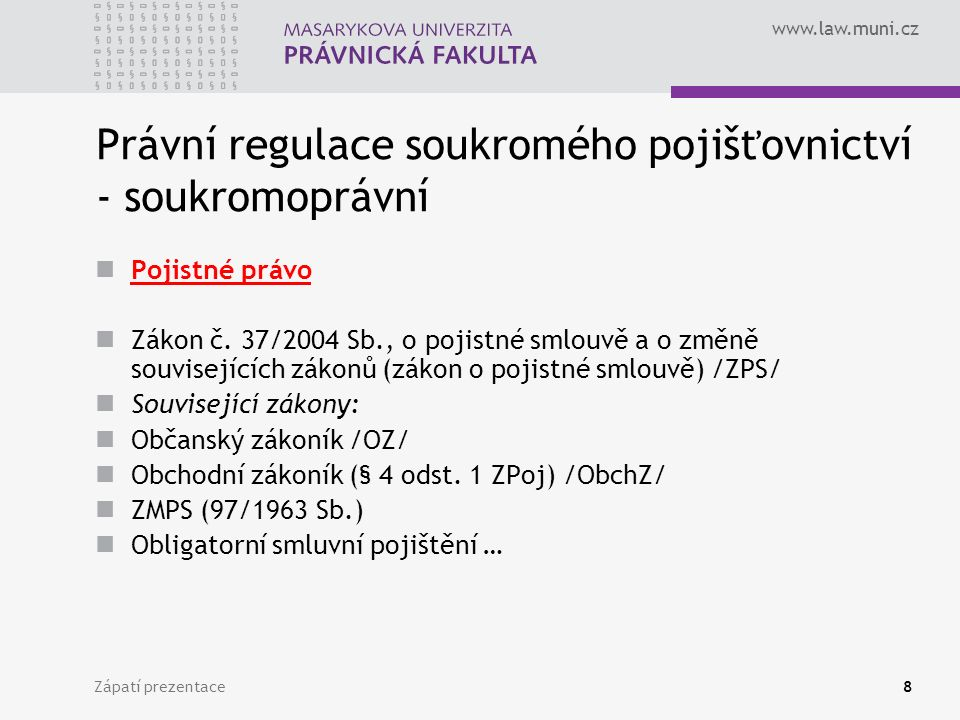 www.law.muni.cz Zápatí prezentace9 Dohled orgán dohledu nad pojišťovnictvím – Česká národní banka Integrovaný dohled nad finančním trhem - 57/2006 Sb.