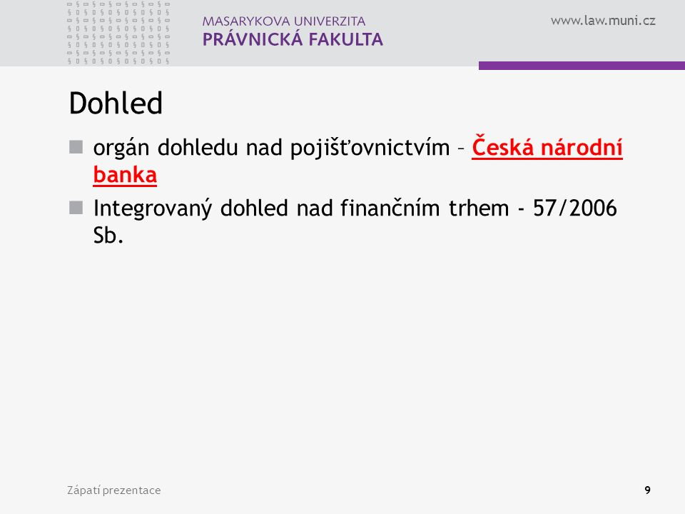 www.law.muni.cz Zápatí prezentace10 Pojišťovací činnost přebírání pojistných rizik na základě pojistných smluv a plnění z nich, správa pojištění, likvidace pojistných událostí, poskytování asistenčních služeb, nakládání s aktivy z technických rezerv, uzavírání smluv se zajišťovnami zábranná činnost