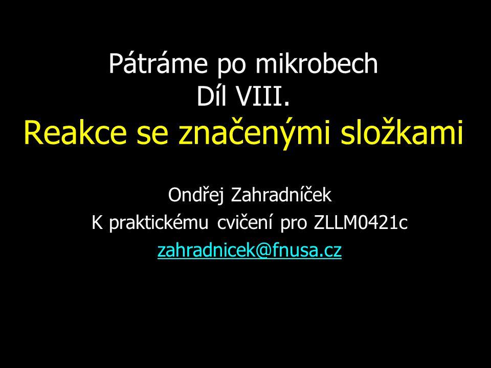 Pátráme po mikrobech Díl VIII. Reakce se značenými složkami Ondřej Zahradníček K praktickému cvičení pro ZLLM0421c zahradnicek@fnusa.cz