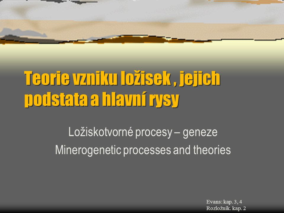 Teorie vzniku ložisek, jejich podstata a hlavní rysy Ložiskotvorné procesy – geneze Minerogenetic processes and theories Evans: kap.