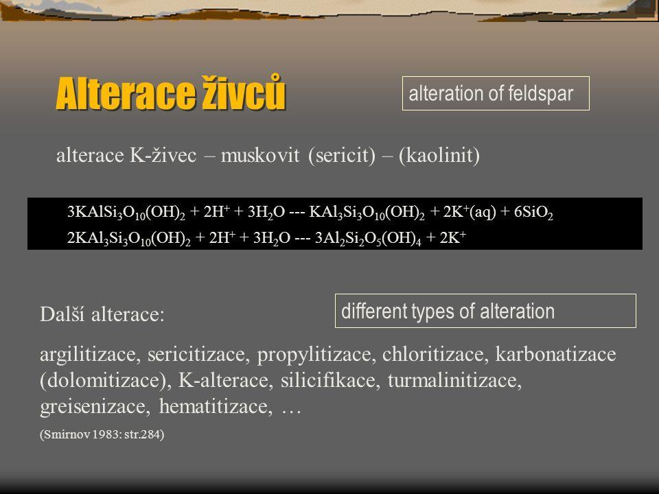 Alterace živců alterace K-živec – muskovit (sericit) – (kaolinit) 3KAlSi 3 O 10 (OH) 2 + 2H + + 3H 2 O --- KAl 3 Si 3 O 10 (OH) 2 + 2K + (aq) + 6SiO 2 2KAl 3 Si 3 O 10 (OH) 2 + 2H + + 3H 2 O --- 3Al 2 Si 2 O 5 (OH) 4 + 2K + Další alterace: argilitizace, sericitizace, propylitizace, chloritizace, karbonatizace (dolomitizace), K-alterace, silicifikace, turmalinitizace, greisenizace, hematitizace, … (Smirnov 1983: str.284) alteration of feldspar different types of alteration