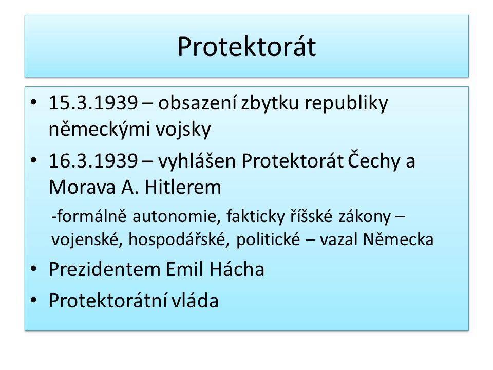 Protektorát 15.3.1939 – obsazení zbytku republiky německými vojsky 16.3.1939 – vyhlášen Protektorát Čechy a Morava A. Hitlerem -formálně autonomie, fa