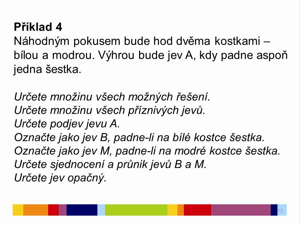 12 Příklad 4 Náhodným pokusem bude hod dvěma kostkami – bílou a modrou. Výhrou bude jev A, kdy padne aspoň jedna šestka. Určete množinu všech možných
