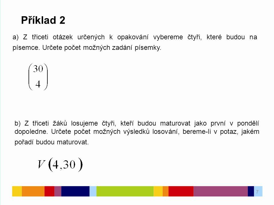 7 Příklad 2 a) Z třiceti otázek určených k opakování vybereme čtyři, které budou na písemce. Určete počet možných zadání písemky. b) Z třiceti žáků lo