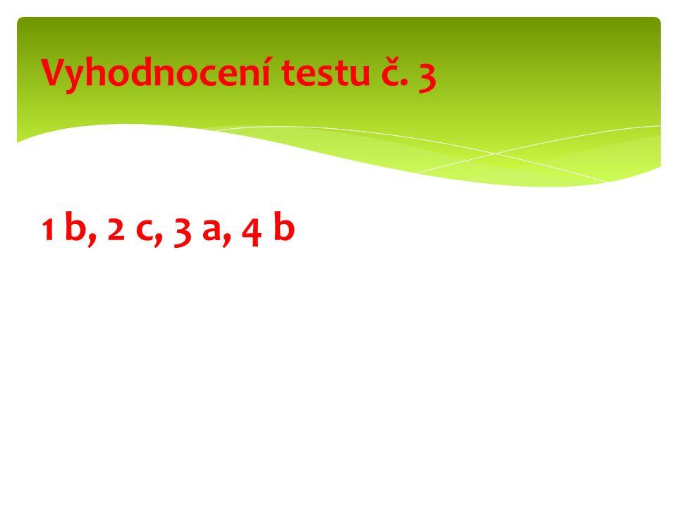 1 b, 2 c, 3 a, 4 b Vyhodnocení testu č. 3