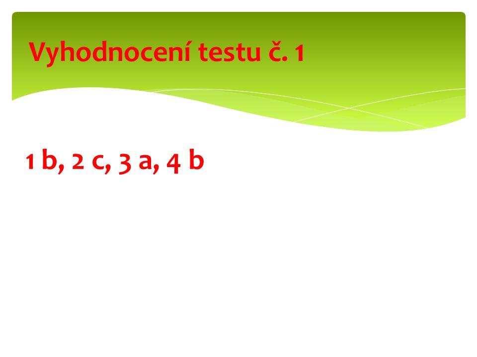 1 b, 2 c, 3 a, 4 b Vyhodnocení testu č. 1